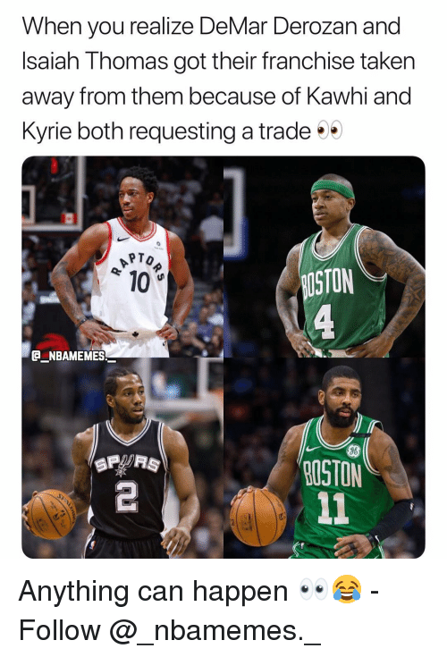 DeMar DeRozan, Memes, and Taken: When you realize DeMar Derozan and  Isaiah Thomas got their franchise taken  away from them because of Kawhi and  Kyrie both requesting a trade  PTO  10  STON  e_NBAMEMES_  96  OSTON  2 Anything can happen 👀😂 - Follow @_nbamemes._
