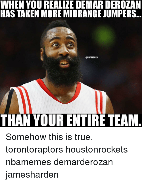 DeMar DeRozan, Memes, and 🤖: WHEN YOU REALIZE DEMAR DEROZAN  HAS TAKEN MORE MIDRANGE JUMPERS  @NBAMEMES  THAN YOUR ENTIRE TEAM Somehow this is true. torontoraptors houstonrockets nbamemes demarderozan jamesharden