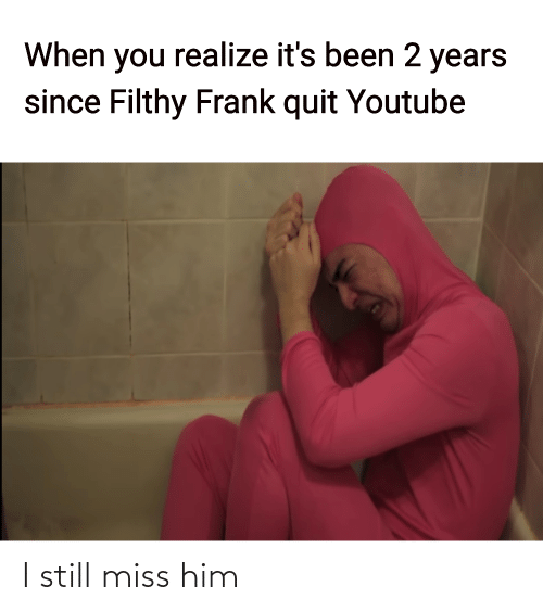 quit: When you realize it's been 2 years  since Filthy Frank quit Youtube I still miss him