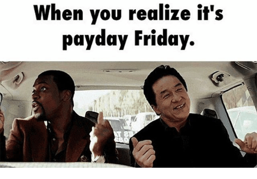Friday, Memes, and 🤖: When you realize it's  payday Friday.