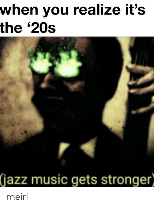 Its The: when you realize it's  the '20s  (jazz music gets stronger meirl