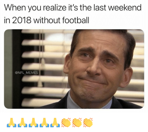 Football, Memes, and Nfl: When you realize it's the last weekend  in 2018 without football  @NFL MEMES 🙏🙏🙏🙏🙏👏👏👏