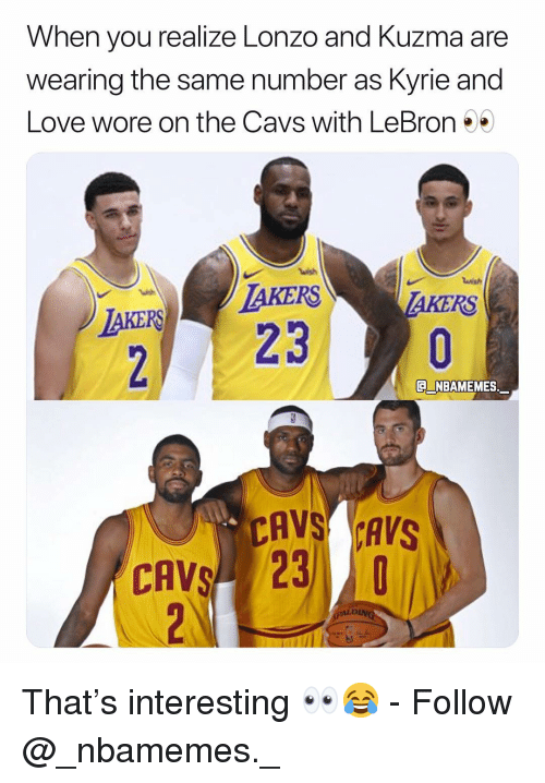Cavs, Love, and Memes: When you realize Lonzo and Kuzma are  wearing the same number as Kyrie and  Love wore on the Cavs with LeBron*  wish  AKERS TAKERS  230  NBAMEMES.  CAVS CAVS  CAVS 23  LD That's interesting 👀😂 - Follow @_nbamemes._