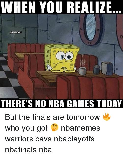 Nba Games: WHEN YOU REALIZE  @NBAMEMES  THERE'S NO NBA GAMES TODAY But the finals are tomorrow 🔥 who you got 🤔 nbamemes warriors cavs nbaplayoffs nbafinals nba