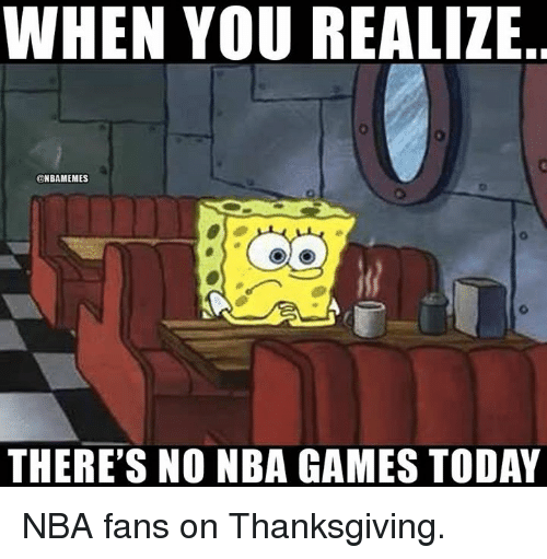 Nba Games: WHEN YOU REALIZE  @NBAMEMES  THERE'S NO NBA GAMES TODAY NBA fans on Thanksgiving.