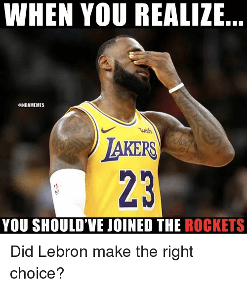 Nba, Lebron, and Rockets: WHEN YOU REALIZE  @NBAMEMES  wish  IAKERS  23  YOU SHOULD'VE JOINED THE ROCKETS Did Lebron make the right choice?