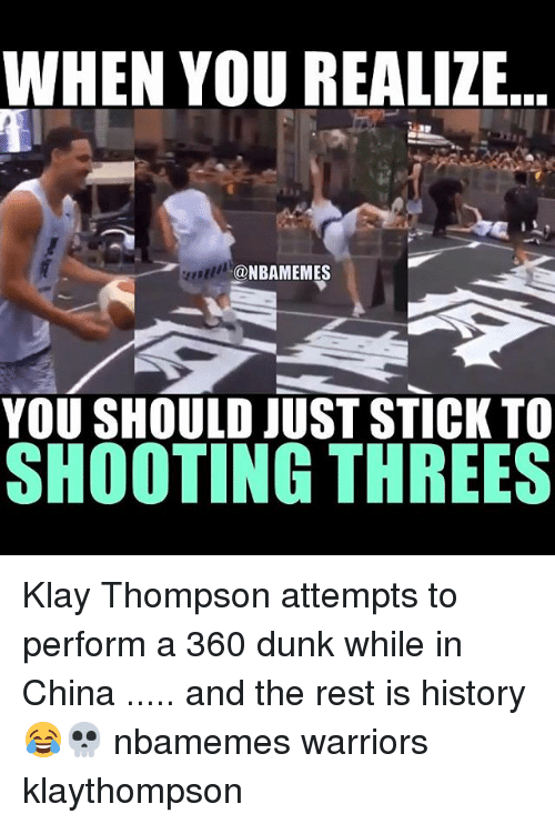 Basketball, Dunk, and Klay Thompson: WHEN YOU REALIZE  @NBAMEMES  YOU SHOULD JUST STICKTO  SHOOTING THREES Klay Thompson attempts to perform a 360 dunk while in China ..... and the rest is history 😂💀 nbamemes warriors klaythompson