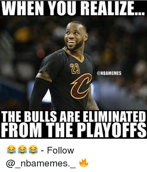 the bulls: WHEN YOU REALIZE  NBANMEMES  THE BULLS AREELIMINATED  FROM THE PLAYOFFS 😂😂😂 - Follow @_nbamemes._ 🔥