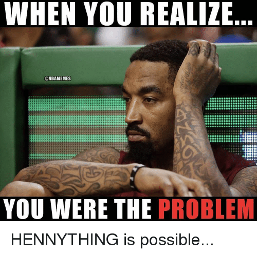 Nba, You, and When You Realize: WHEN YOU REALIZE  ONBAMEMES  YOU WERE THE PROBLEM HENNYTHING is possible...