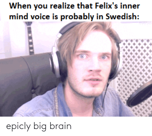 Brain, Voice, and Swedish: When you realize that Felix's inner  mind voice is probably in Swedish:  ver epicly big brain