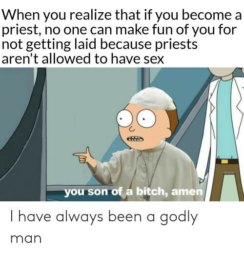 Become: When you realize that if you become a  priest, no one can make fun of you for  not getting laid because priests  aren't allowed to have sex  you son of a bitch, amen I have always been a godly man