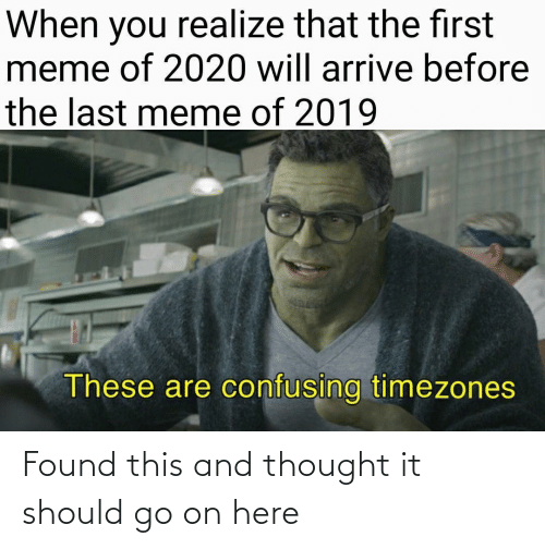 when you realize: When you realize that the first  meme of 2020 will arrive before  the last meme of 2019  These are confusing timezones Found this and thought it should go on here