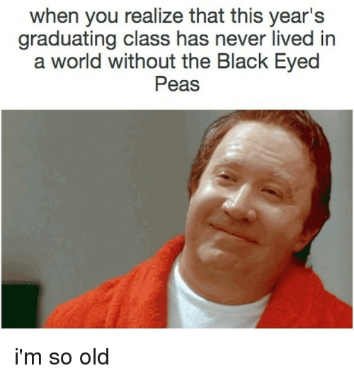 Im So Old: when you realize that this year's  graduating class has never lived in  a world without the Black Eyed  Peas i'm so old