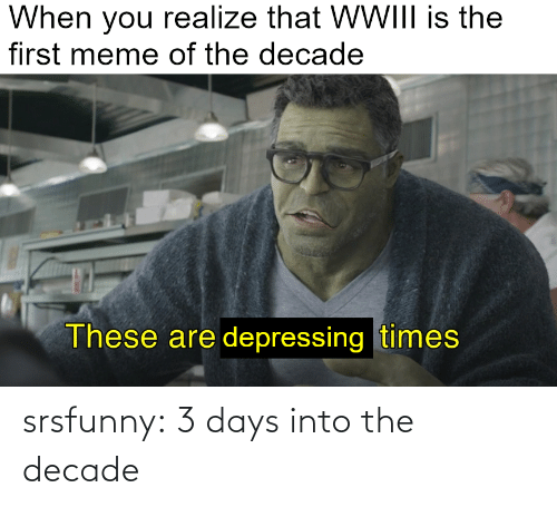 The First: When you realize that WWIII is the  first meme of the decade  These are depressing times srsfunny:  3 days into the decade
