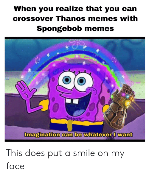 Memes, SpongeBob, and Smile: When you realize that you can  crossover Thanos memes with  Spongebob memes  maginafion  can be whatever want This does put a smile on my face