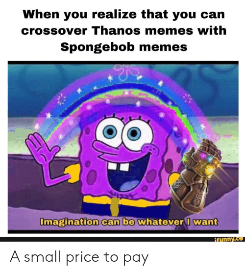Memes, Reddit, and SpongeBob: When you realize that you can  crossover Thanos memes with  Spongebob memes  Imagination can be whatever I want  ifunny.co A small price to pay