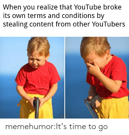 it's time: When you realize that YouTube broke  its own terms and conditions by  stealing content from other YouTubers memehumor:It's time to go