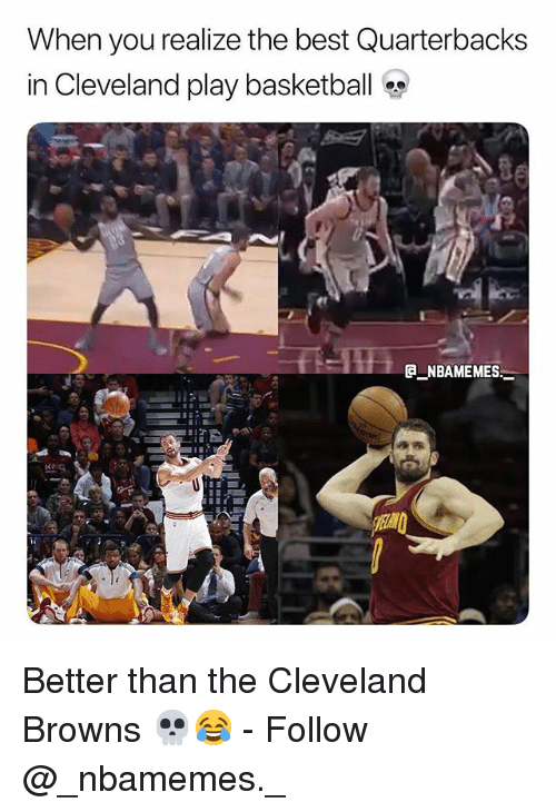 Basketball, Cleveland Browns, and Memes: When you realize the best Quarterbacks  in Cleveland play basketball  ENBAMEMES Better than the Cleveland Browns 💀😂 - Follow @_nbamemes._