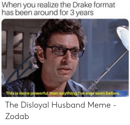 Drake, Meme, and Husband: When you realize the Drake format  has been around for 3 years  This is more  l than any  e ever seen before. The Disloyal Husband Meme - Zodab