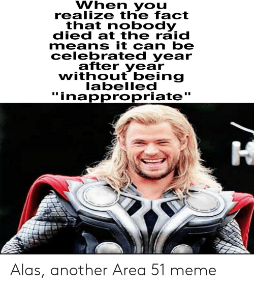 "inappropriate: When you  realize the fact  that nobody  died at the raid  means it can be  celebrated year  after year  without being  labelled  ""inappropriate  I Alas, another Area 51 meme"