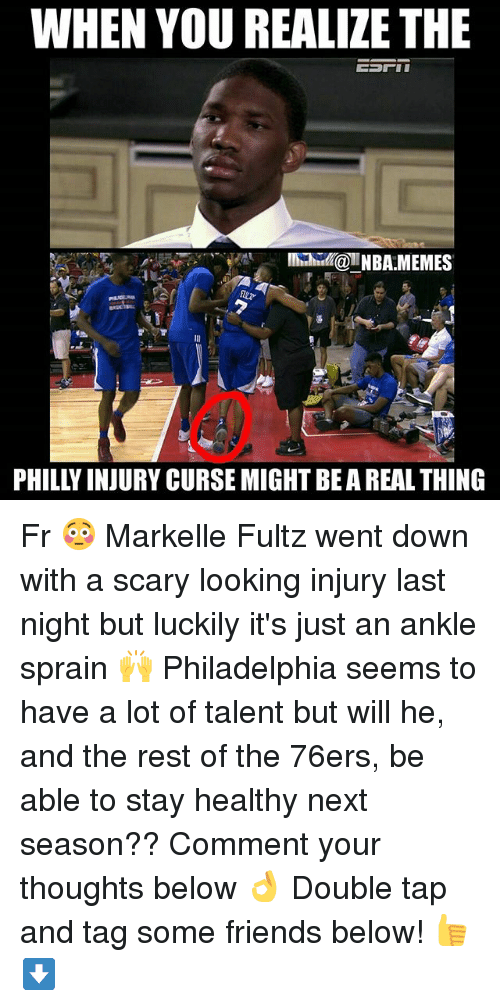 Philadelphia 76ers, Friends, and Memes: WHEN YOU REALIZE THE  INBA MEMES  20  PHILLY INJURY CURSE MIGHT BE A REAL THING Fr 😳 Markelle Fultz went down with a scary looking injury last night but luckily it's just an ankle sprain 🙌 Philadelphia seems to have a lot of talent but will he, and the rest of the 76ers, be able to stay healthy next season?? Comment your thoughts below 👌 Double tap and tag some friends below! 👍⬇