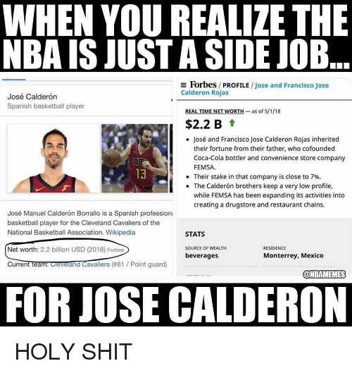 Basketball, Cleveland Cavaliers, and Coca-Cola: WHEN YOU REALIZE THE  NBA IS JUST A SIDE JOB  Forbes / PROFILE / Jose and Francisco Jose  Calderon Rojas  José Calderón  Spanish basketball player  REAL TIME NET WORTH-as of 5/1/18  $2.2 B t  José and Francisco Jose Calderon Rojas inherited  their fortune from their father, who cofounded  Coca-Cola bottler and convenience store company  FEMSA  13  . Their stake in that company is close to 7%.  The Calderón brothers keep a very low profile,  while FEMSA has been expanding its activities into  creating a drugstore and restaurant chains.  José Manuel Calderón Borrallo is a Spanish professiona  basketball player for the Cleveland Cavaliers of the  National Basketball Association. Wikipedia  STATS  Net worth: 2.2 billion USD (2018) Forbes  SOURCE OF WEALTH  RESIDENCE  beverages  Monterrey, Mexico  CurrentTeantOevelandCavaliers (#81 / Point guard)  @NBAMEMES  FOR JOSE CALDERON HOLY SHIT
