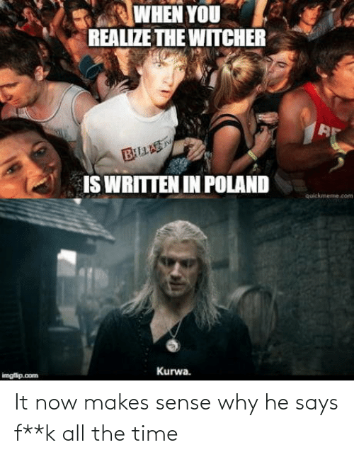 K: WHEN YOU  REALIZE THE WITCHER  BLLAS  IS WRITTEN IN POLAND  quickmeme.com  Kurwa.  imgfip.com It now makes sense why he says f**k all the time