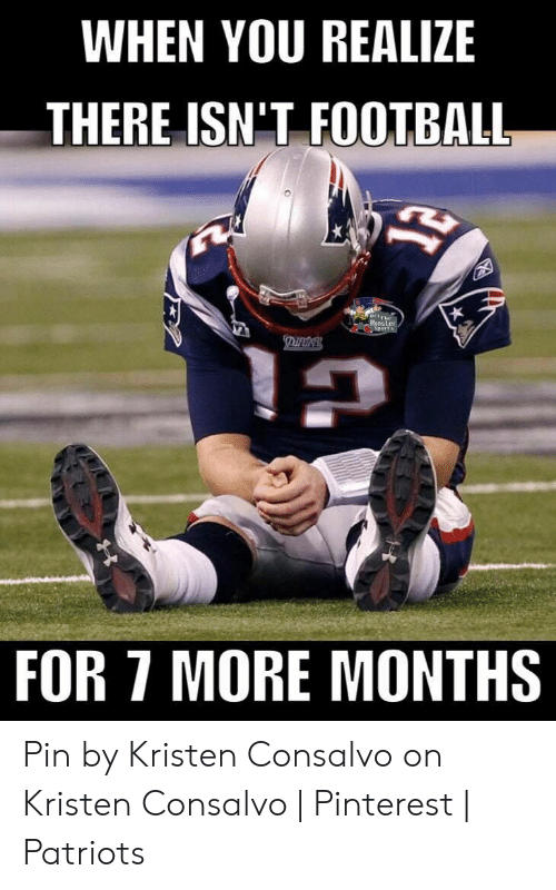 Bradying Meme: WHEN YOU REALIZE  THERE ISN'T FOOTBALL  s.orThe  Monster  Sport  FOR 7 MORE MONTHS Pin by Kristen Consalvo on Kristen Consalvo | Pinterest | Patriots
