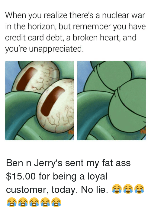 Ass, Fat Ass, and Heart: When you realize there's a nuclear war  in the horizon, but remember you have  credit card debt, a broken heart, and  you're unappreciated. Ben n Jerry's sent my fat ass $15.00 for being a loyal customer, today. No lie. 😂😂😂😂😂😂😂😂