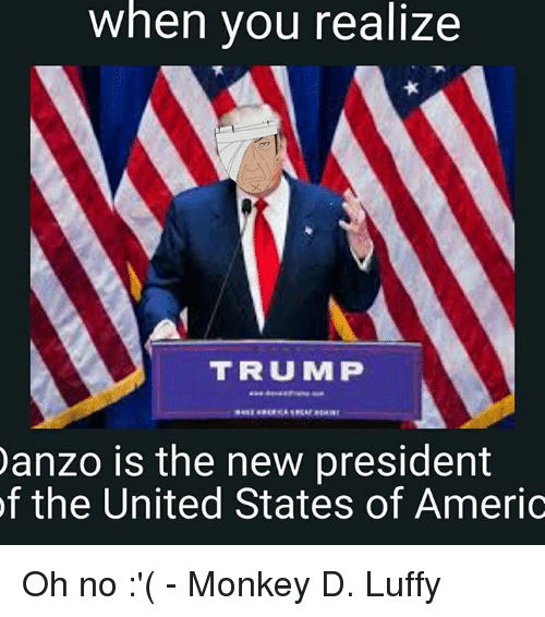 Memes, Monkey, and Presidents: when you realize  TRUMP  anzo is the new president  of the United States of Americ Oh no :'(  - Monkey D. Luffy