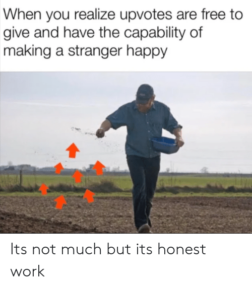 Work, Free, and Happy: When you realize upvotes are free to  give and have the capability of  making a stranger happy Its not much but its honest work