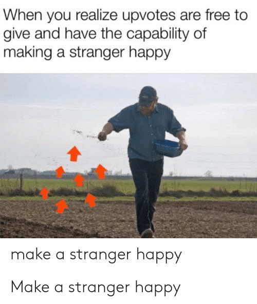 Upvotes: When you realize upvotes are free to  give and have the capability of  making a stranger happy  make a stranger happy Make a stranger happy