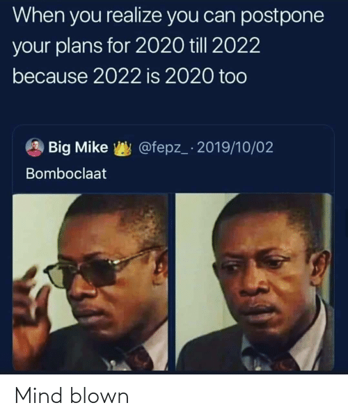 Till: When you realize you can postpone  your plans for 2020 till 2022  because 2022 is 2020 too  @fepz_ 2019/10/02  Big Mike  Bomboclaat Mind blown