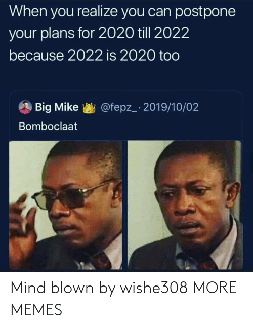 Till: When you realize you can postpone  your plans for 2020 till 2022  because 2022 is 2020 too  @fepz_ 2019/10/02  Big Mike  Bomboclaat Mind blown by wishe308 MORE MEMES