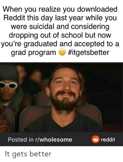Accepted: When you realize you downloaded  Reddit this day last year while you  were suicidal and considering  dropping out of school but now  you're graduated and accepted to a  grad program O #itgetsbetter  e reddit  Posted in r/wholesome It gets better