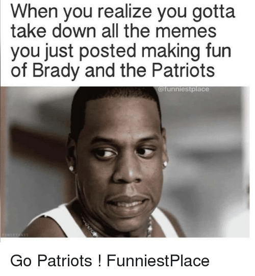 Memes, 🤖, and The Patriot: When you realize you gotta  take down all the memes  you just posted making fun  of Brady and the Patriots  @funnies tplace Go Patriots ! FunniestPlace