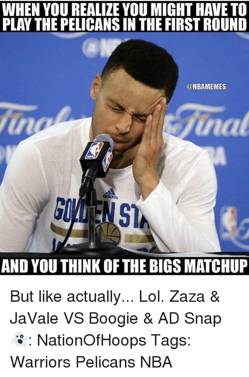 Memes, Warriors, and 🤖: WHEN YOU REALIZE YOU MIGHT HAVE TO  PLAY THE PELICANSIN THE FIRSTROUND  ONBAMEMES  Sinat  AND YOU THINK OF THE BIGS MATCHUP But like actually... Lol. Zaza & JaVale VS Boogie & AD Snap👻: NationOfHoops Tags: Warriors Pelicans NBA