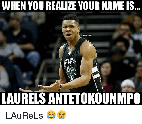 antetokounmpo: WHEN YOU REALIZE YOUR NAME IS  @NBAMEMES  LAURELS ANTETOKOUNMPO LAuReLs 😂😭