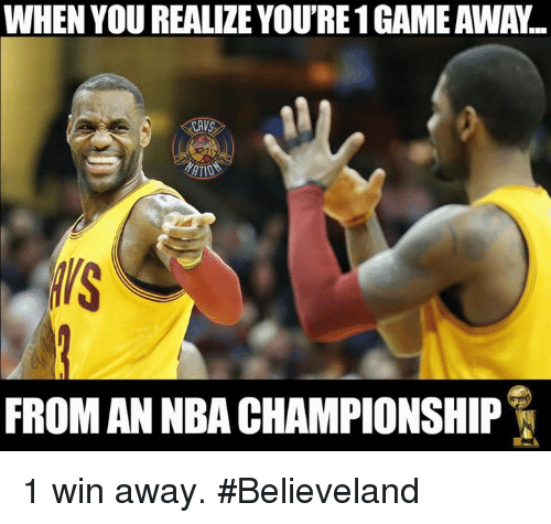 nba championships: WHEN YOU REALIZE YOURE 1GAME AWA...  FROM AN NBA CHAMPIONSHIP 1 win away. #Believeland