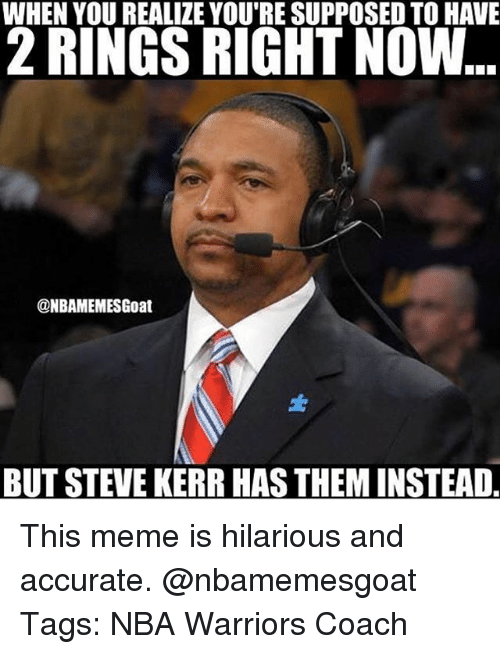 Steve Kerr: WHEN YOU REALIZE YOU'RE SUPPOSED TO HAVE  RINGS RIGHT NOW  @NBAMEMESGoat  BUT STEVE KERR HASTHEMINSTEAD This meme is hilarious and accurate. @nbamemesgoat Tags: NBA Warriors Coach