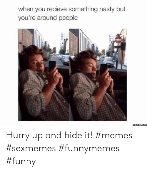 Funny, Memes, and Nasty: when you recieve something nasty but  you're around people Hurry up and hide it! #memes #sexmemes #funnymemes #funny