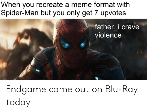 Upvotes: When you recreate a meme format with  Spider-Man but you only get 7 upvotes  father, i crave  violence Endgame came out on Blu-Ray today