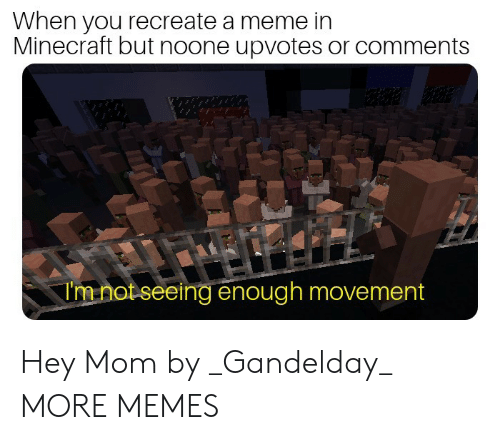 Dank, Meme, and Memes: When you recreate a meme in  Minecraft but noone upvotes or comments  Imnot seeing enough movement Hey Mom by _Gandelday_ MORE MEMES