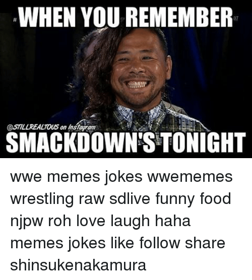Wwe Memes: WHEN YOU REMEMBER  SMACKDOWN STONIGHT wwe memes jokes wwememes wrestling raw sdlive funny food njpw roh love laugh haha memes jokes like follow share shinsukenakamura
