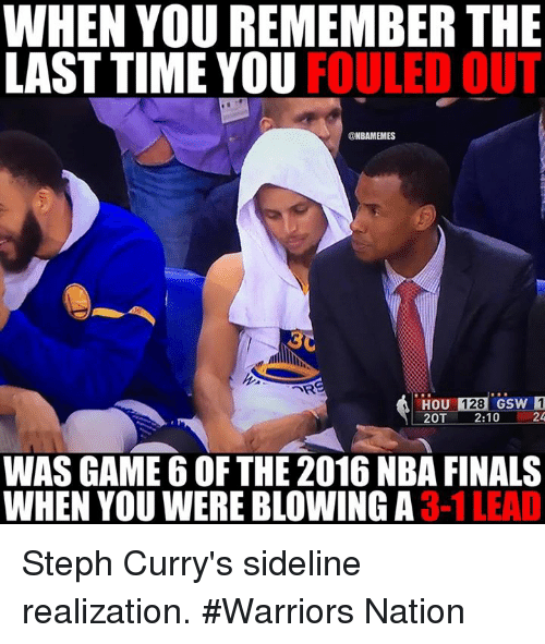 2016 Nba Finals: WHEN YOU REMEMBER THE  LAST TIME YOU  FOULED OUT  @NBAMEMES  THOU 128  csw 1  20T 2:10  WAS GAME 6 OF THE 2016 NBA FINALS  WHEN YOU WERE BLOWING A 3-1 Steph Curry's sideline realization. #Warriors Nation