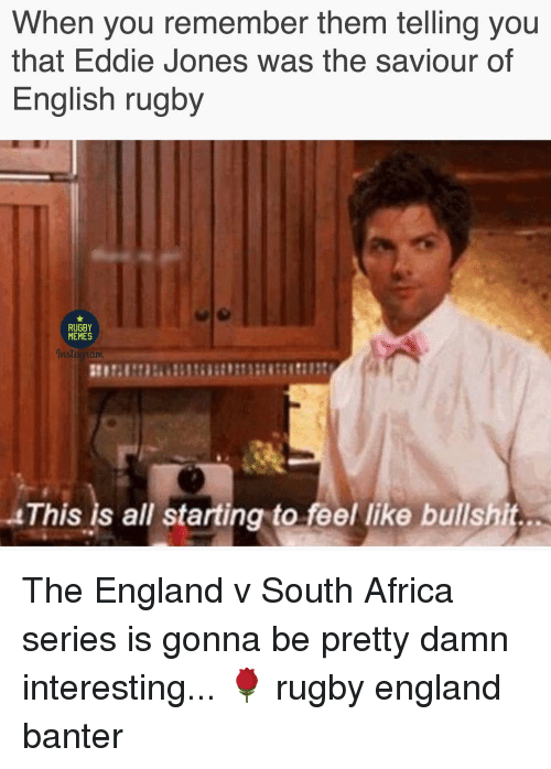 Africa, England, and Memes: When you remember them telling you  that Eddie Jones was the saviour of  English rugby  RUGBY  MEMES  This is all starting to feel like bullshit The England v South Africa series is gonna be pretty damn interesting... 🌹 rugby england banter