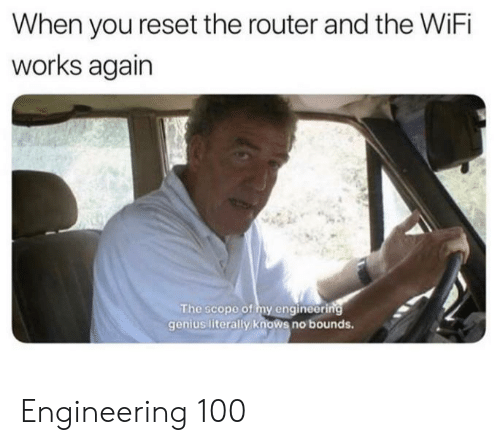 reset: When you reset the router and the WiFi  works again  The scope of my engineering  genius literally knows no bounds. Engineering 100