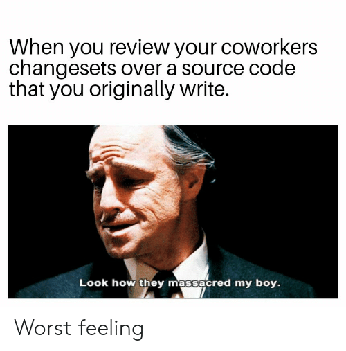 source code: When you review your coworkers  changesets over a source code  that you originally write.  Look how they massacred my boy. Worst feeling