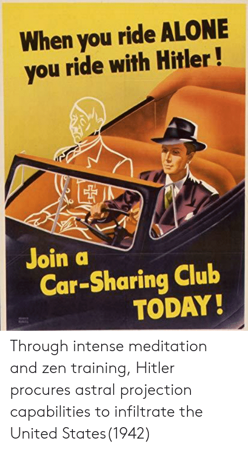 zen: When you ride ALONE  you ride with Hitler!  Join a  Car-Sharing Club  TODAY Through intense meditation and zen training, Hitler procures astral projection capabilities to infiltrate the United States(1942)
