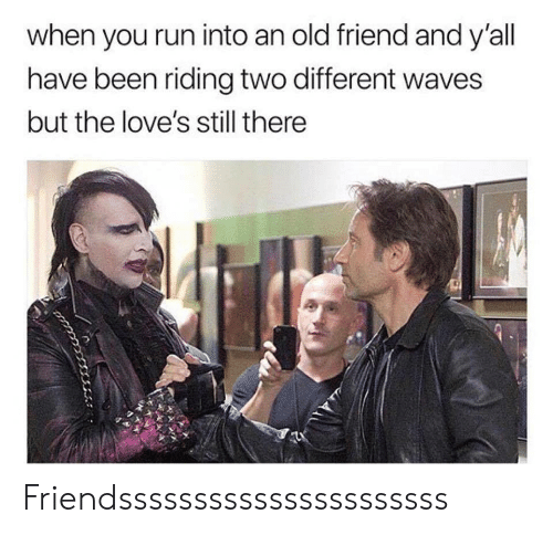 Waves: when you run into an old friend and y'all  have been riding two different waves  but the love's still there Friendssssssssssssssssssssss